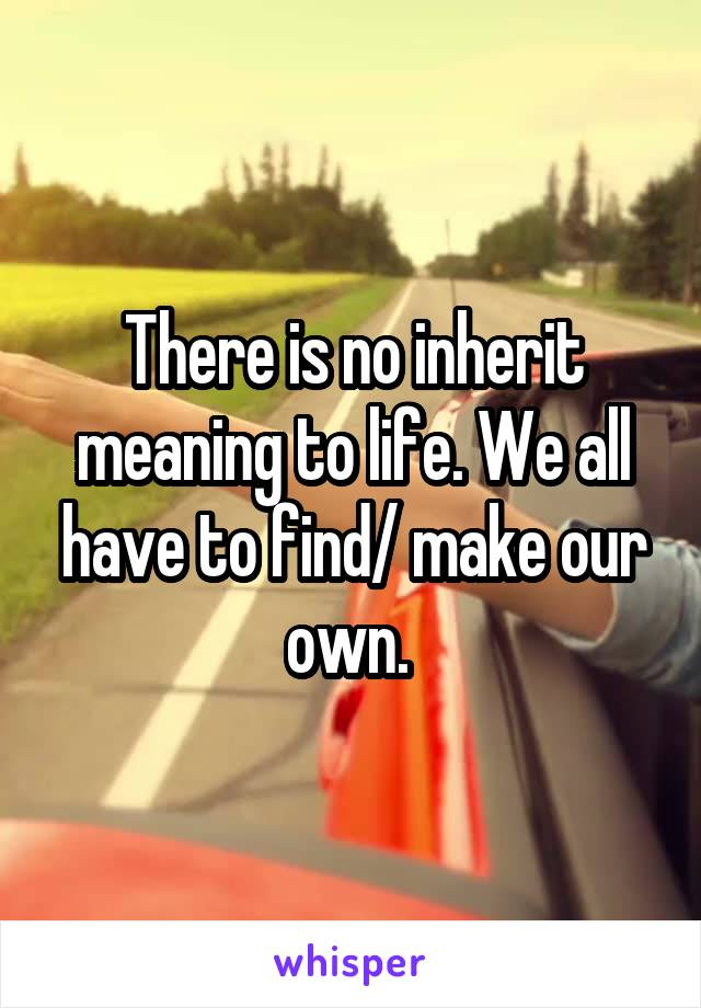 There is no inherit meaning to life. We all have to find/ make our own.