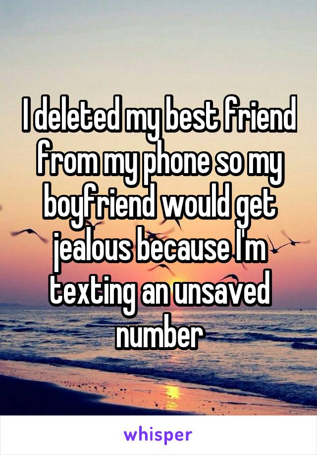I deleted my best friend from my phone so my boyfriend would get jealous because I'm texting an unsaved number