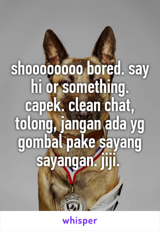 shoooooooo bored. say hi or something. capek. clean chat, tolong, jangan ada yg gombal pake sayang sayangan. jiji.