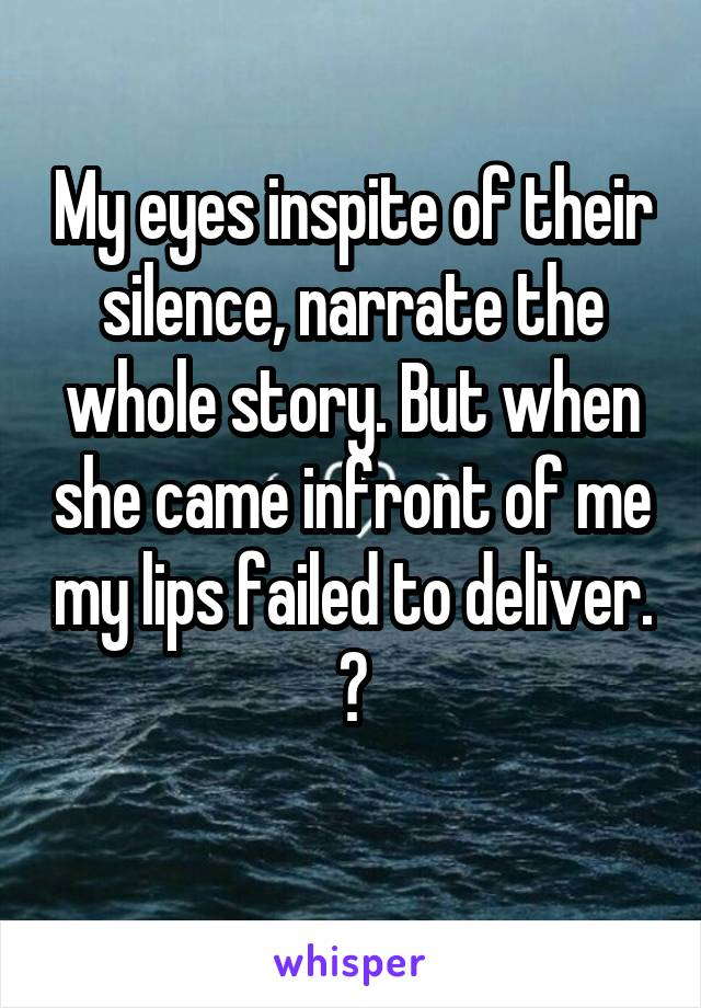 My eyes inspite of their silence, narrate the whole story. But when she came infront of me my lips failed to deliver.