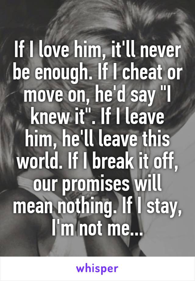 """If I love him, it'll never be enough. If I cheat or move on, he'd say """"I knew it"""". If I leave him, he'll leave this world. If I break it off, our promises will mean nothing. If I stay, I'm not me..."""