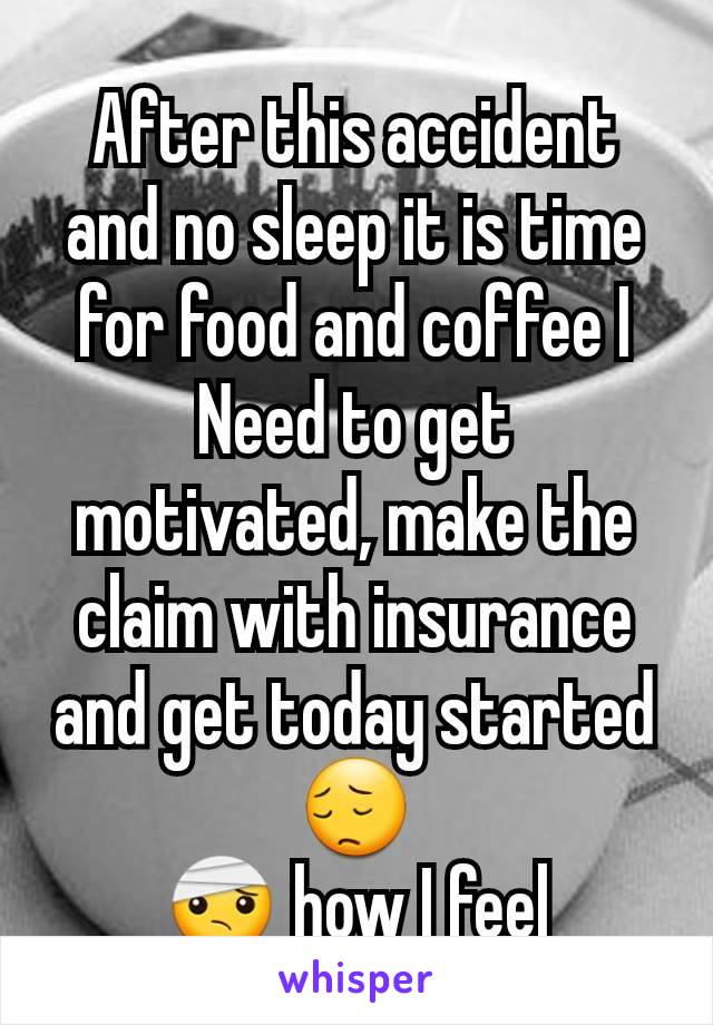 After this accident and no sleep it is time for food and coffee I Need to get motivated, make the claim with insurance and get today started 😔 🤕 how I feel