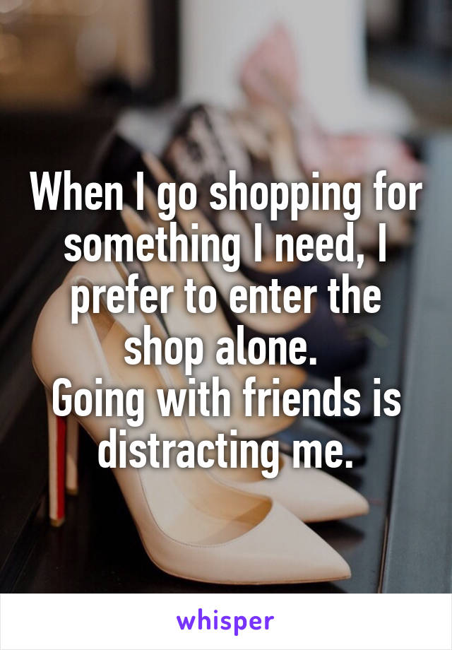 When I go shopping for something I need, I prefer to enter the shop alone.  Going with friends is distracting me.