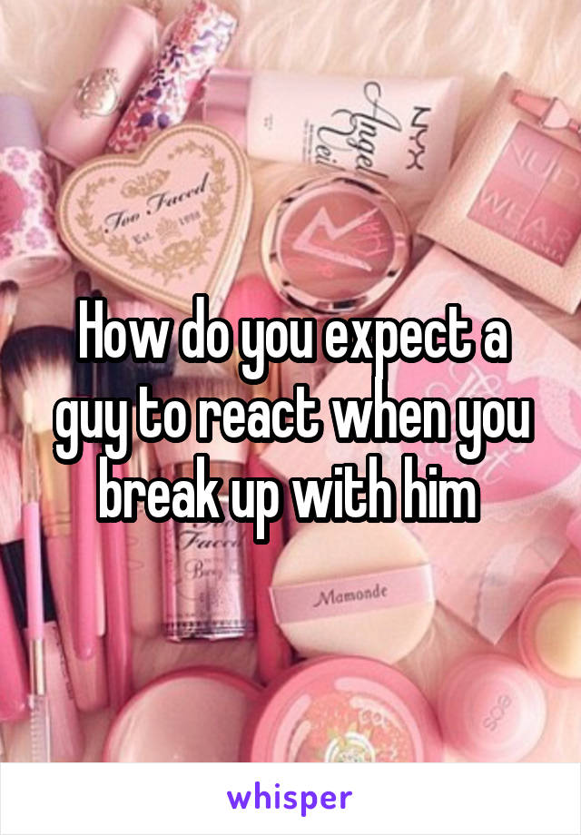 How do you expect a guy to react when you break up with him