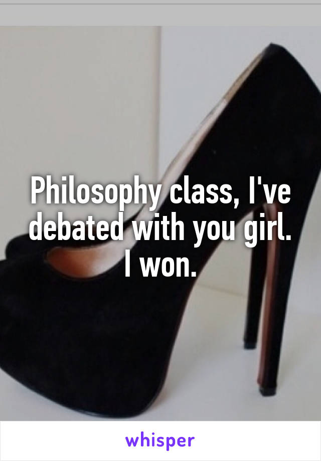Philosophy class, I've debated with you girl. I won.