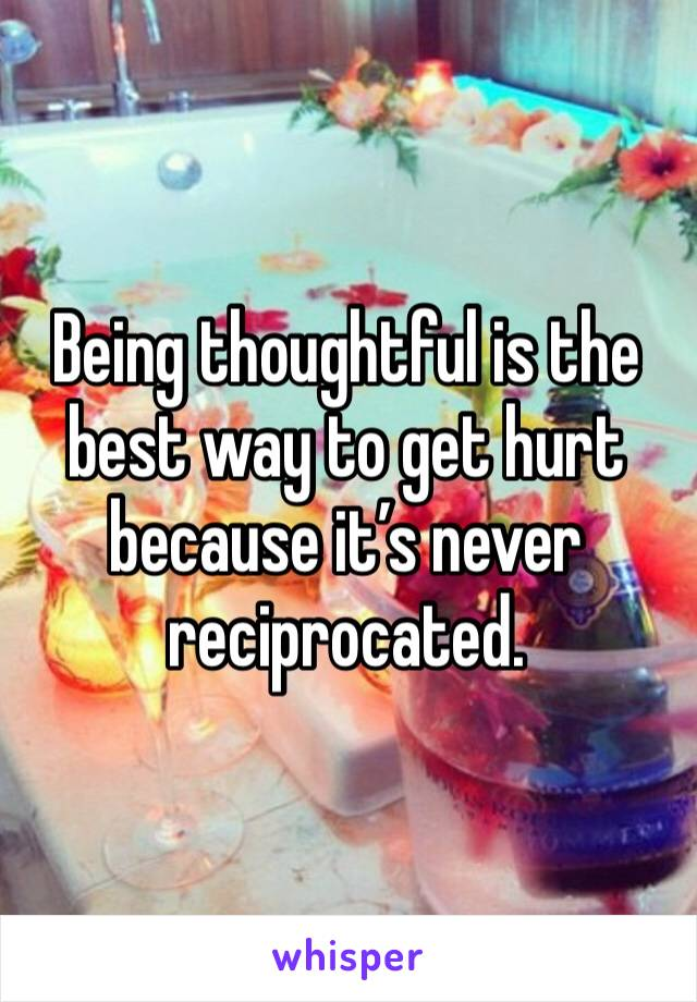 Being thoughtful is the best way to get hurt because it's never reciprocated.