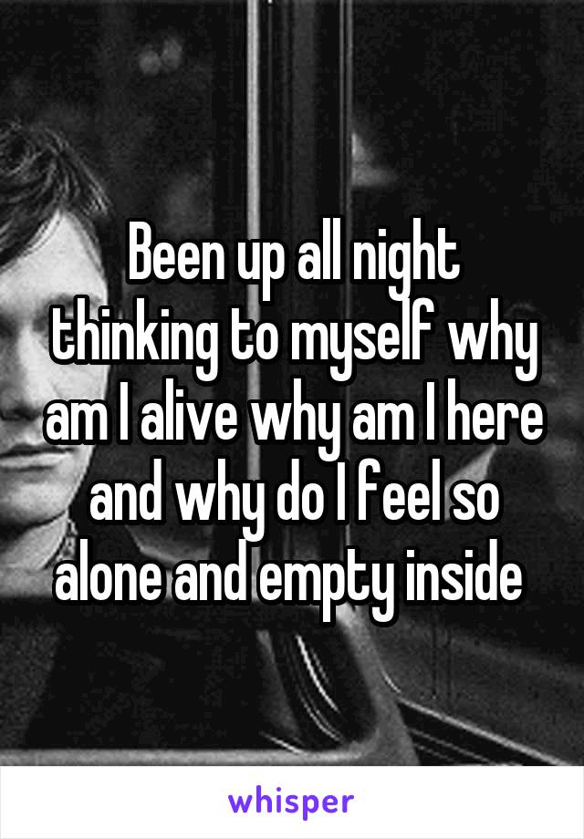 Been up all night thinking to myself why am I alive why am I here and why do I feel so alone and empty inside