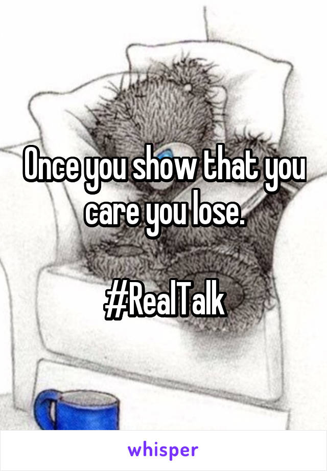 Once you show that you care you lose.  #RealTalk