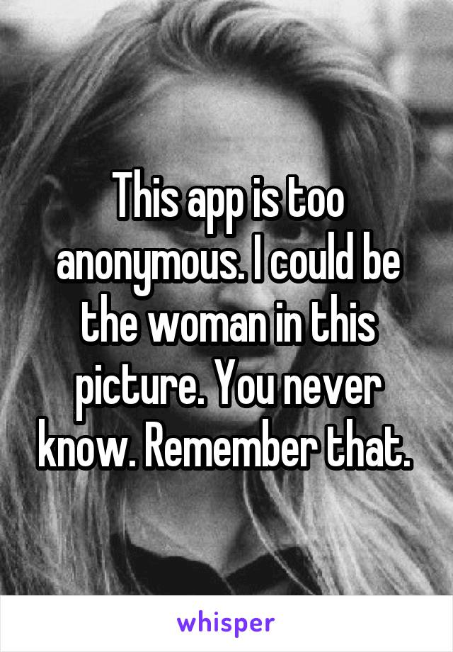 This app is too anonymous. I could be the woman in this picture. You never know. Remember that.