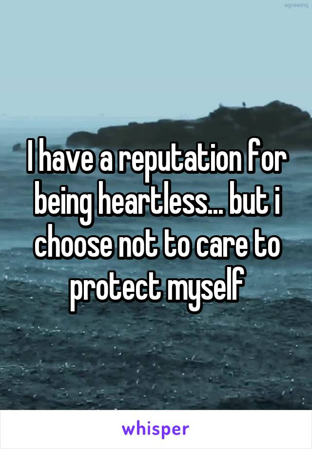 I have a reputation for being heartless... but i choose not to care to protect myself