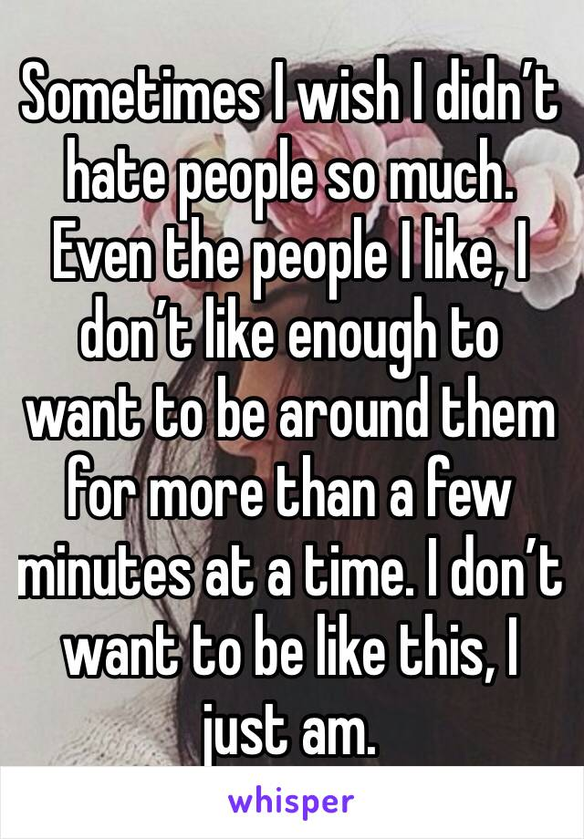 Sometimes I wish I didn't hate people so much. Even the people I like, I don't like enough to want to be around them for more than a few minutes at a time. I don't want to be like this, I just am.