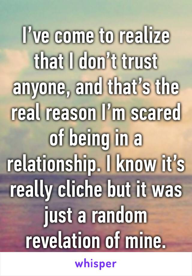 I've come to realize that I don't trust anyone, and that's the real reason I'm scared of being in a relationship. I know it's really cliche but it was just a random revelation of mine.