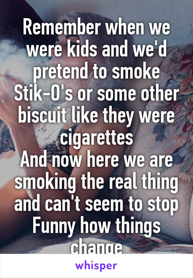 Remember when we were kids and we'd pretend to smoke Stik-O's or some other biscuit like they were cigarettes And now here we are smoking the real thing and can't seem to stop Funny how things change