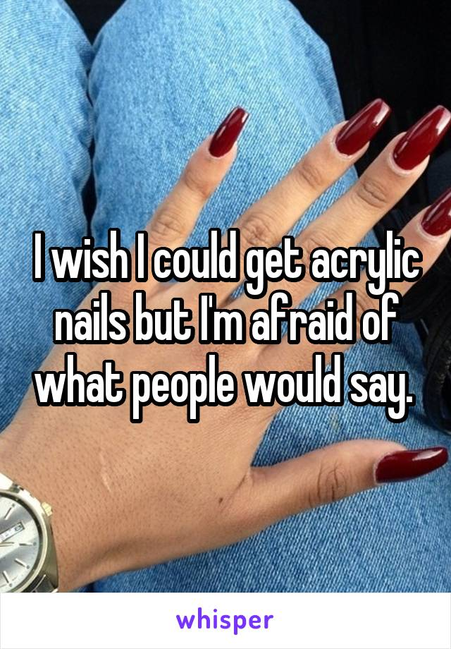 I wish I could get acrylic nails but I'm afraid of what people would say.