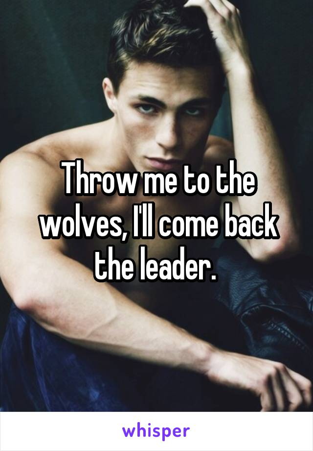 Throw me to the wolves, I'll come back the leader.