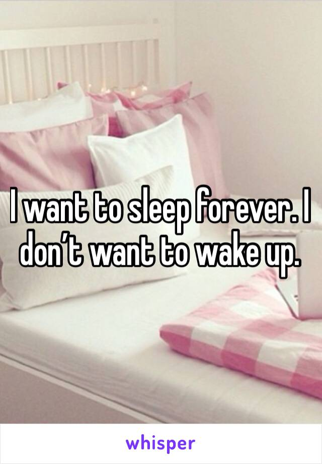 I want to sleep forever. I don't want to wake up.