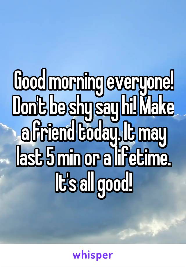 Good morning everyone! Don't be shy say hi! Make a friend today. It may last 5 min or a lifetime. It's all good!