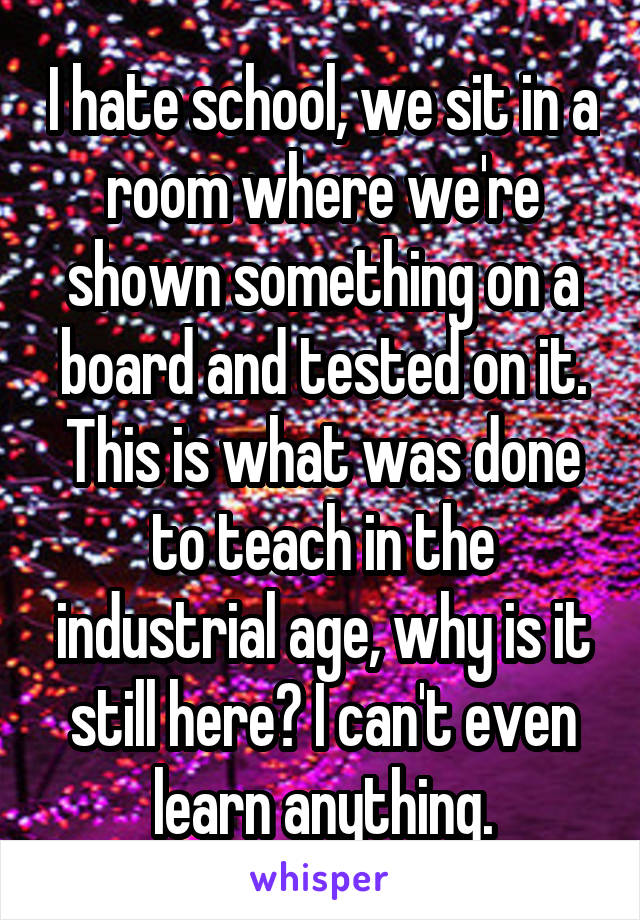 I hate school, we sit in a room where we're shown something on a board and tested on it. This is what was done to teach in the industrial age, why is it still here? I can't even learn anything.