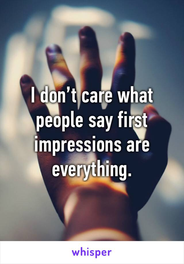 I don't care what people say first impressions are everything.