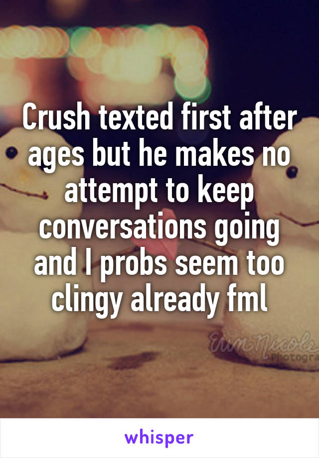 Crush texted first after ages but he makes no attempt to keep conversations going and I probs seem too clingy already fml