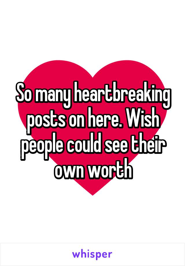 So many heartbreaking posts on here. Wish people could see their own worth