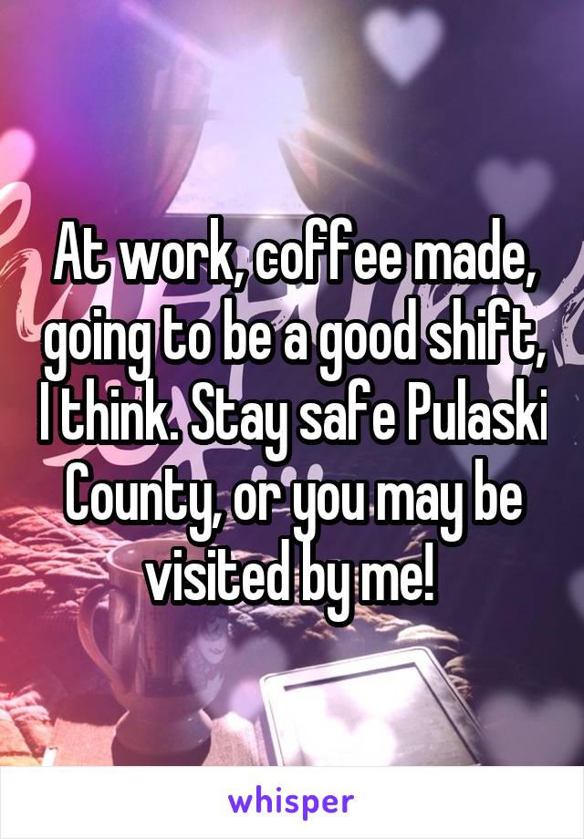 At work, coffee made, going to be a good shift, I think. Stay safe Pulaski County, or you may be visited by me!