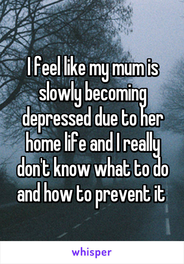I feel like my mum is slowly becoming depressed due to her home life and I really don't know what to do and how to prevent it