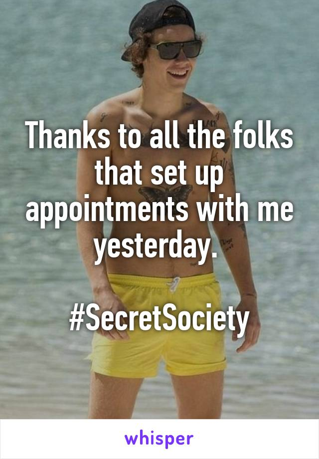 Thanks to all the folks that set up appointments with me yesterday.   #SecretSociety