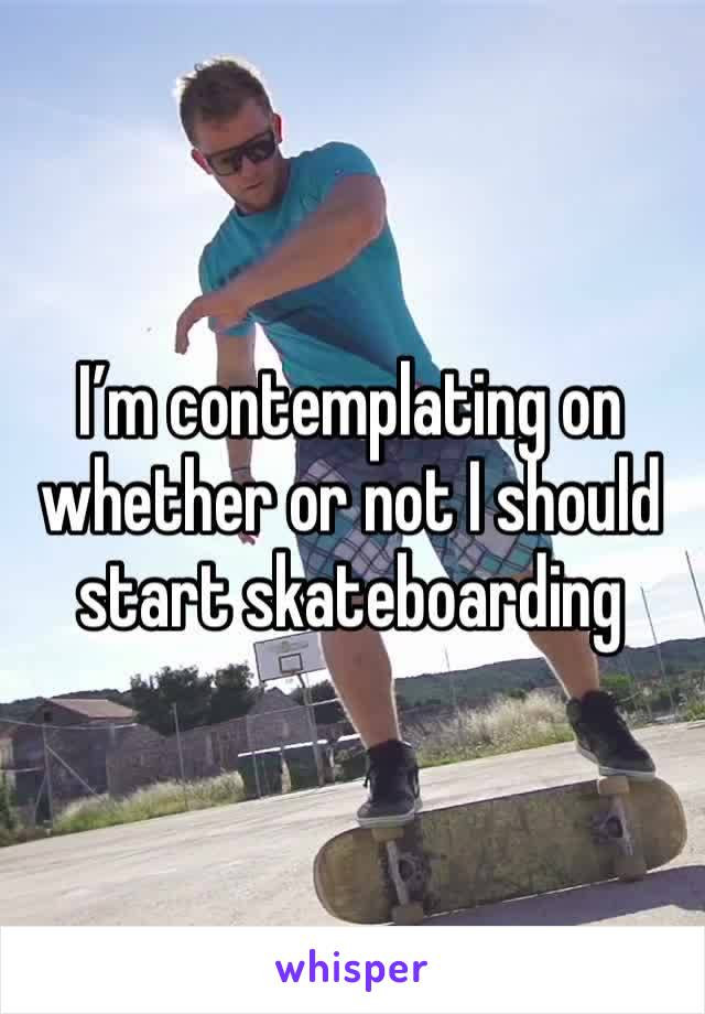 I'm contemplating on whether or not I should start skateboarding