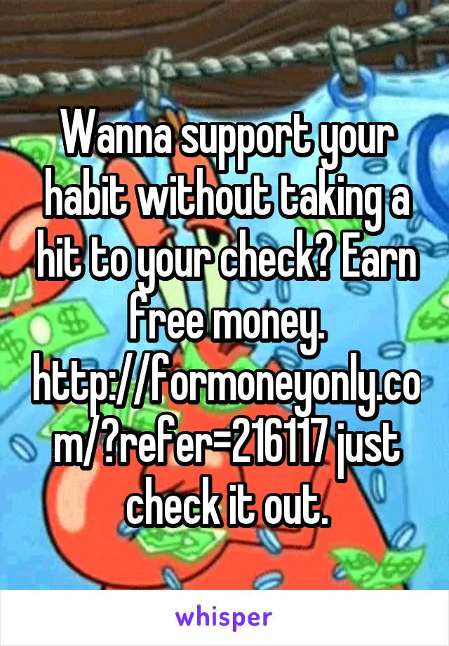 Wanna support your habit without taking a hit to your check? Earn free money. http://formoneyonly.com/?refer=216117 just check it out.