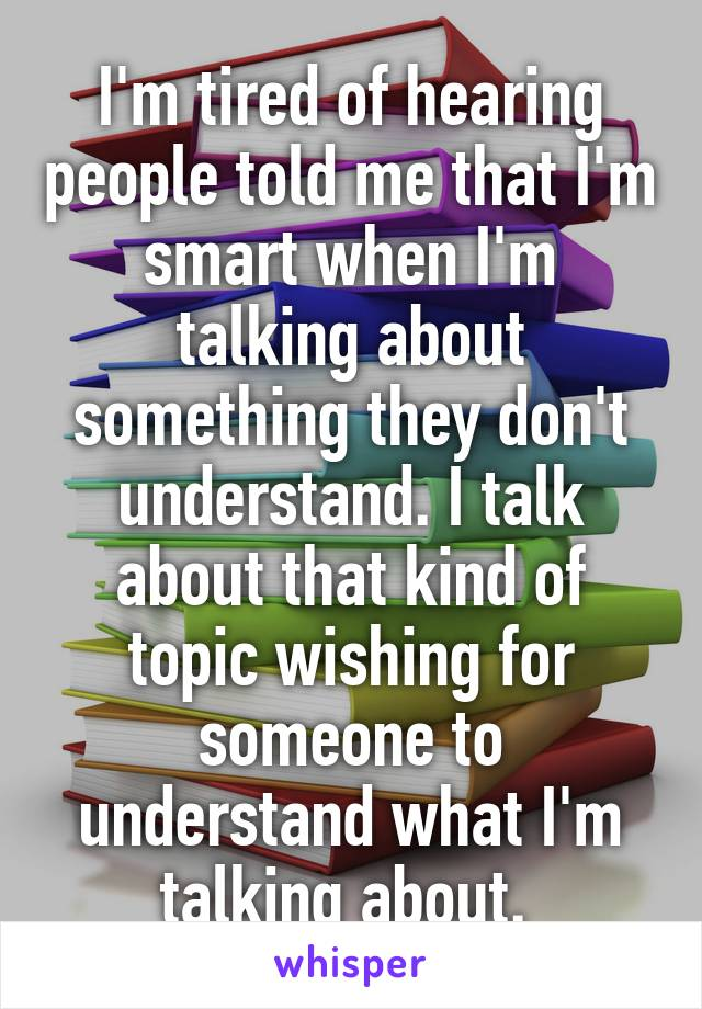 I'm tired of hearing people told me that I'm smart when I'm talking about something they don't understand. I talk about that kind of topic wishing for someone to understand what I'm talking about.