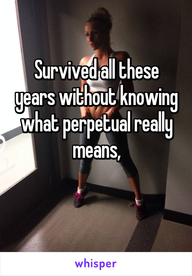 Survived all these years without knowing what perpetual really means,