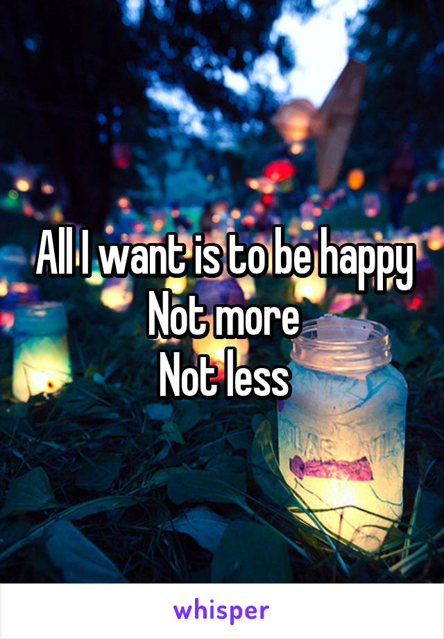 All I want is to be happy Not more Not less