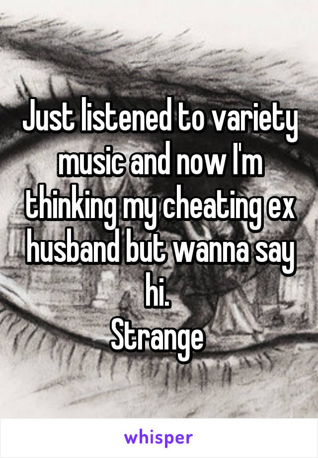 Just listened to variety music and now I'm thinking my cheating ex husband but wanna say hi.  Strange