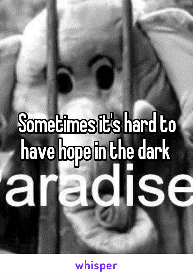 Sometimes it's hard to have hope in the dark