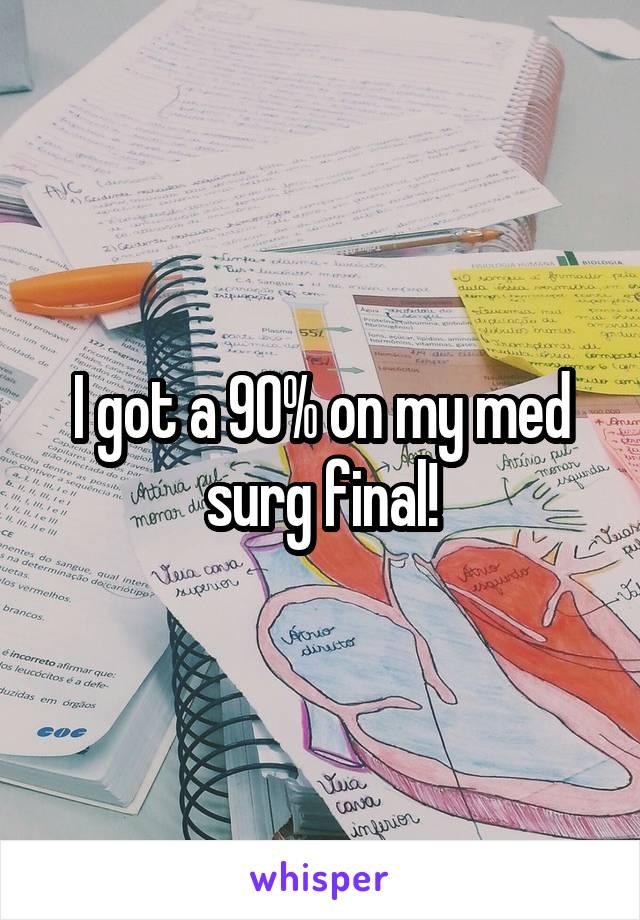 I got a 90% on my med surg final!