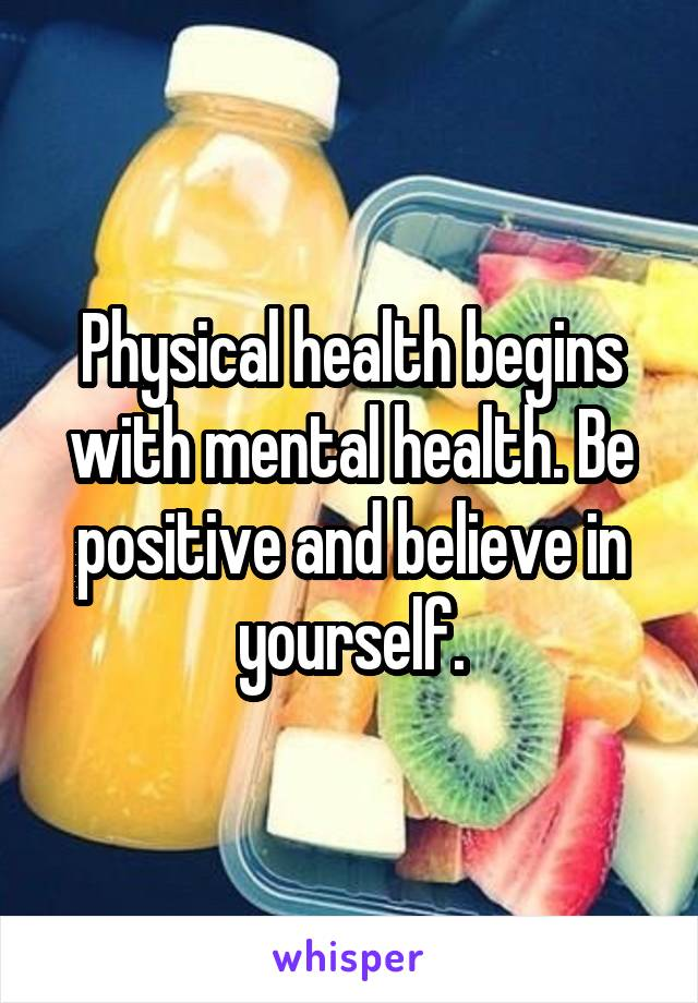 Physical health begins with mental health. Be positive and believe in yourself.