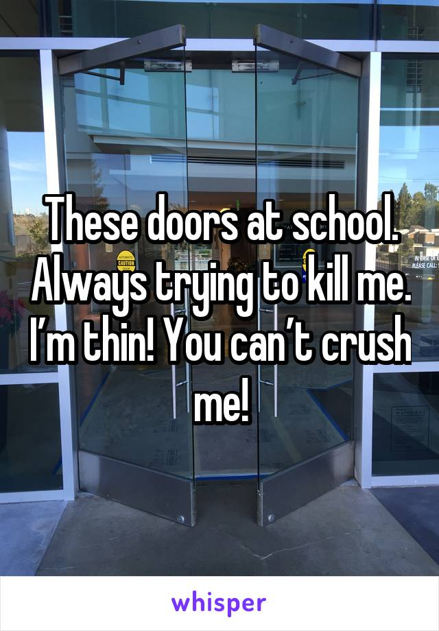 These doors at school. Always trying to kill me. I'm thin! You can't crush me!