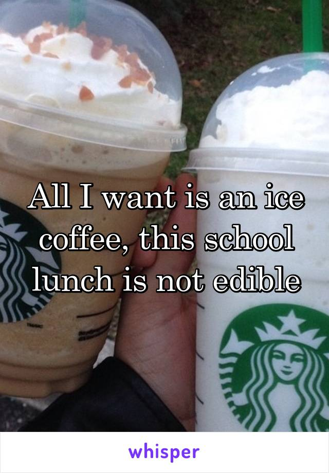 All I want is an ice coffee, this school lunch is not edible