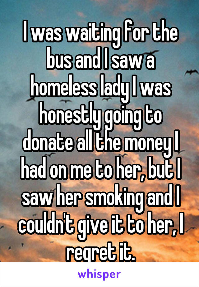 I was waiting for the bus and I saw a homeless lady I was honestly going to donate all the money I had on me to her, but I saw her smoking and I couldn't give it to her, I regret it.