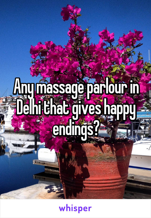 Any massage parlour in Delhi that gives happy endings?