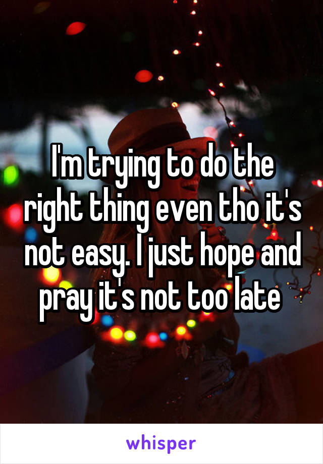 I'm trying to do the right thing even tho it's not easy. I just hope and pray it's not too late