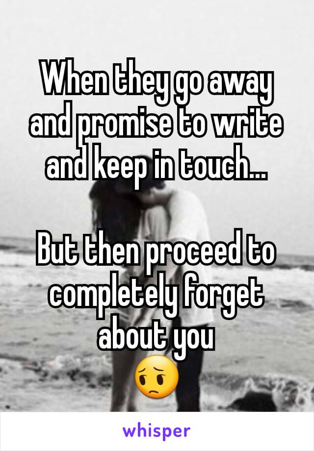When they go away and promise to write and keep in touch...  But then proceed to completely forget about you 😔