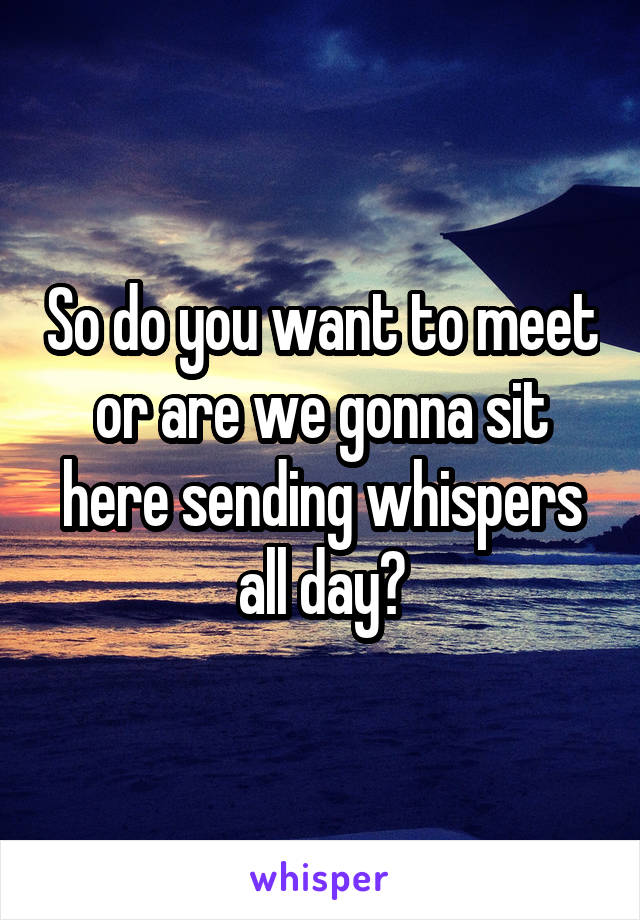 So do you want to meet or are we gonna sit here sending whispers all day?