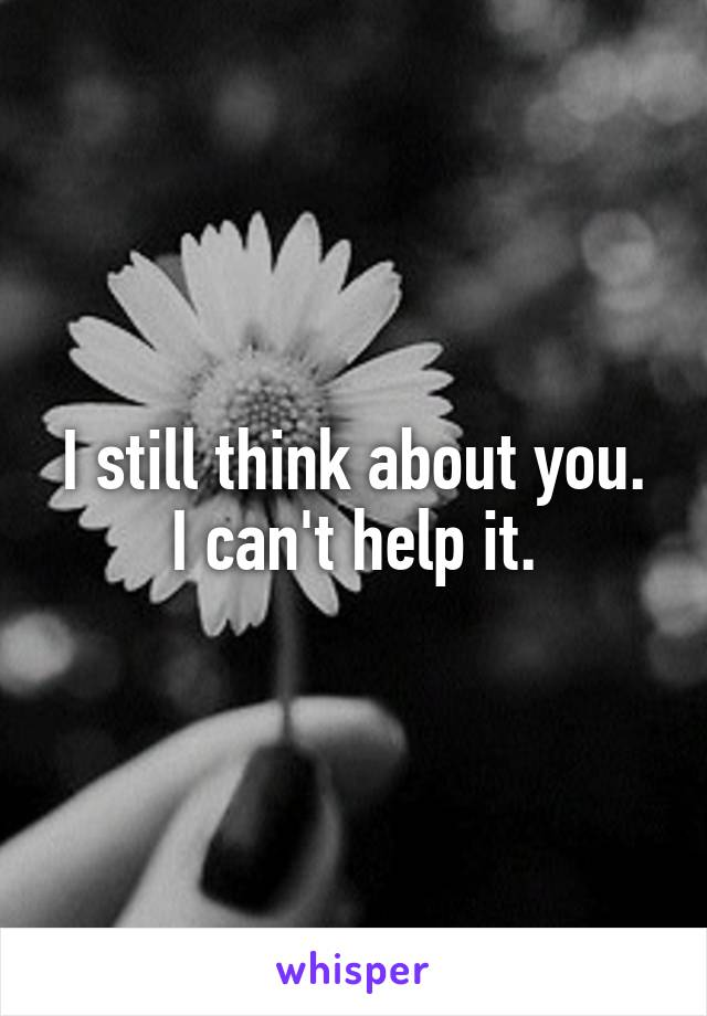 I still think about you. I can't help it.
