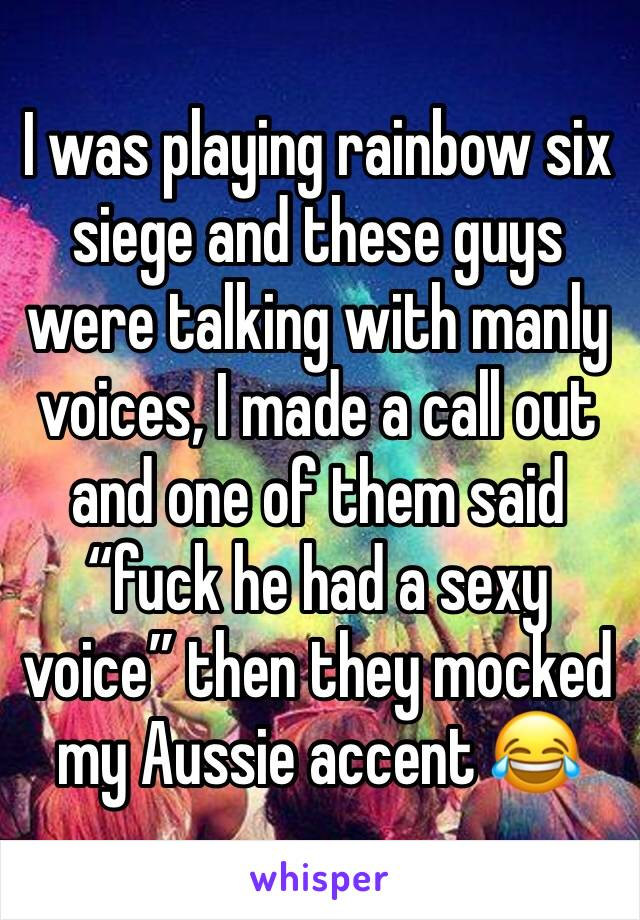"I was playing rainbow six siege and these guys were talking with manly voices, I made a call out and one of them said ""fuck he had a sexy voice"" then they mocked my Aussie accent 😂"