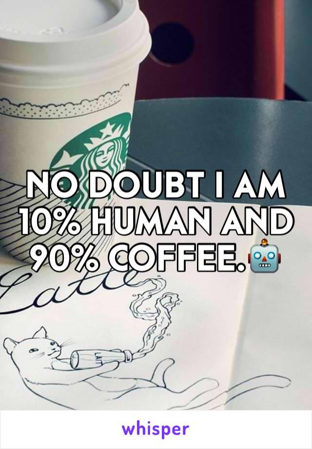 NO DOUBT I AM 10% HUMAN AND 90% COFFEE.🤖