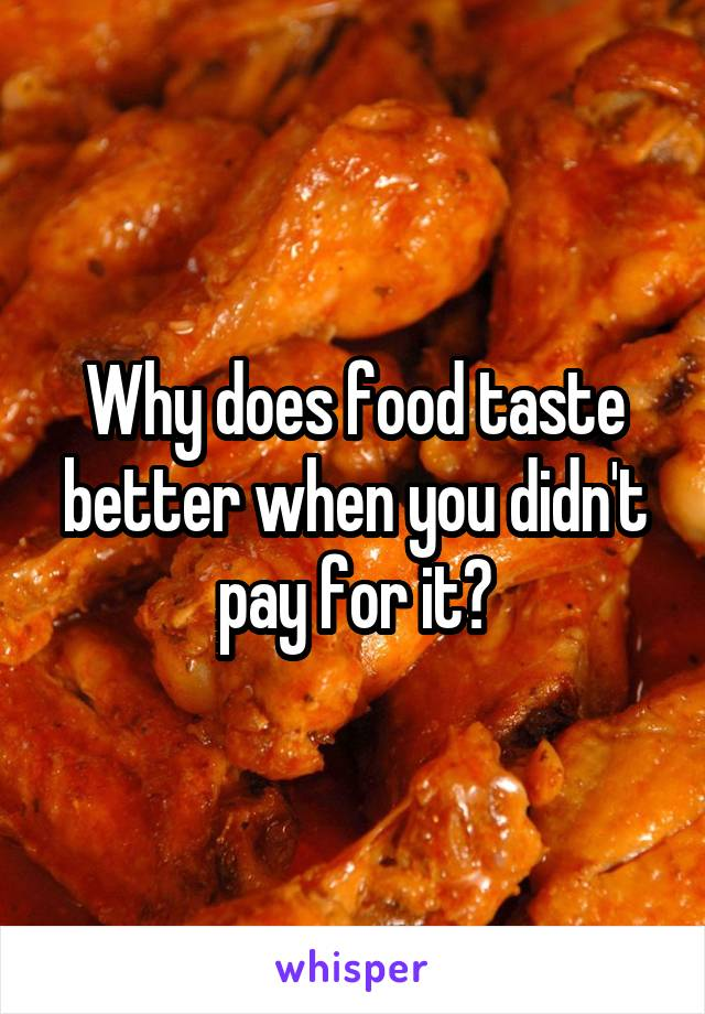 Why does food taste better when you didn't pay for it?