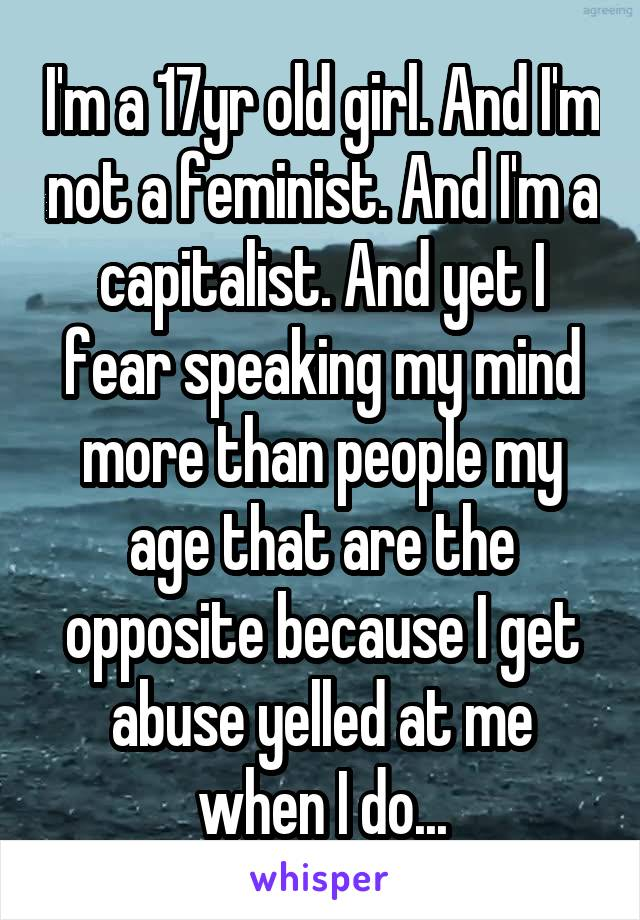 I'm a 17yr old girl. And I'm not a feminist. And I'm a capitalist. And yet I fear speaking my mind more than people my age that are the opposite because I get abuse yelled at me when I do...