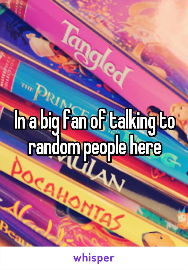In a big fan of talking to random people here